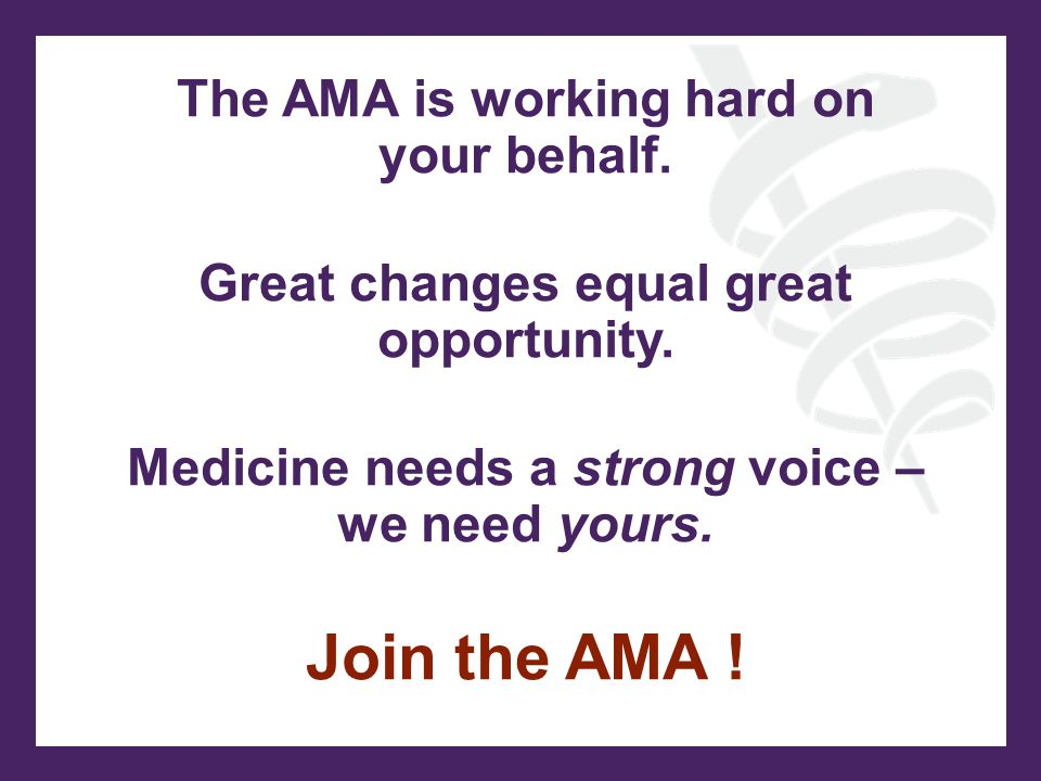The AMA is working hard on your behalf. Great changes equal great opportunity.