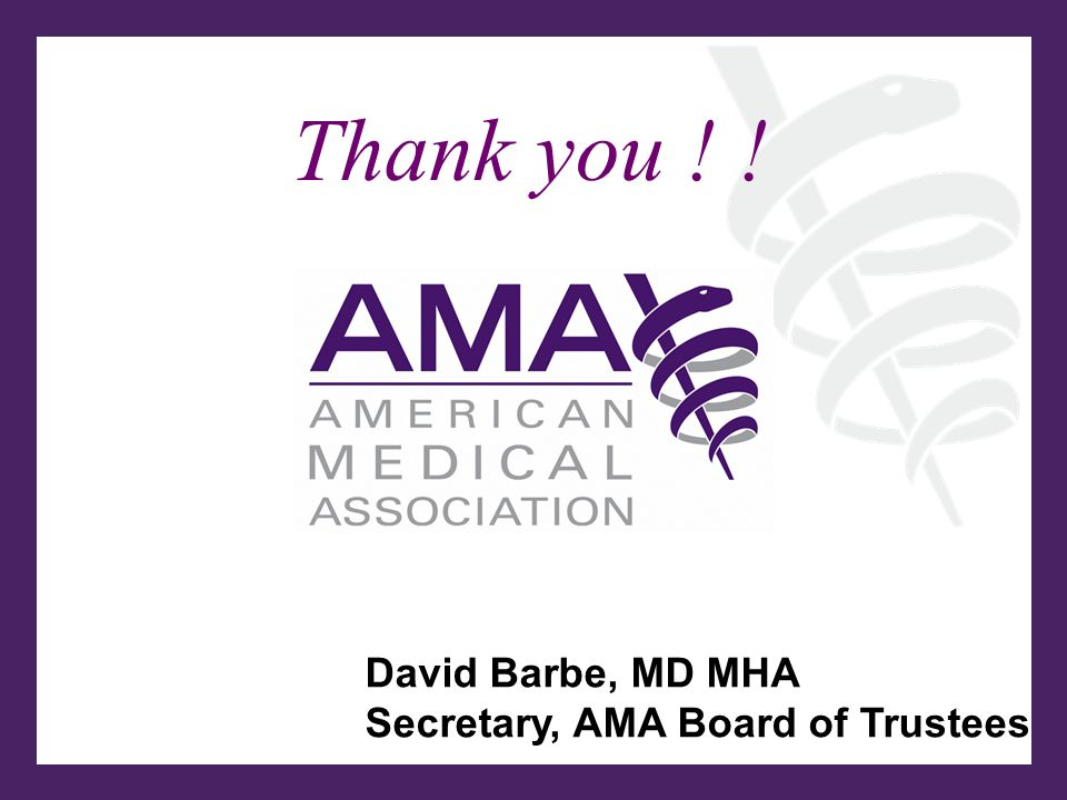 David Barbe, MD MHA Secretary, AMA Board of Trustees Thank you ! !