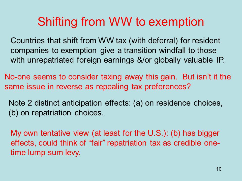10 Shifting from WW to exemption Countries that shift from WW tax (with deferral) for resident companies to exemption give a transition windfall to those with unrepatriated foreign earnings &/or globally valuable IP.