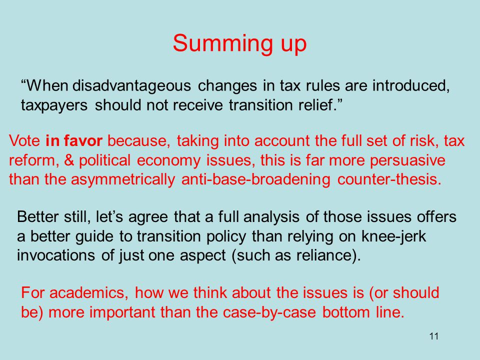 11 Summing up When disadvantageous changes in tax rules are introduced, taxpayers should not receive transition relief. Vote in favor because, taking into account the full set of risk, tax reform, & political economy issues, this is far more persuasive than the asymmetrically anti-base-broadening counter-thesis.