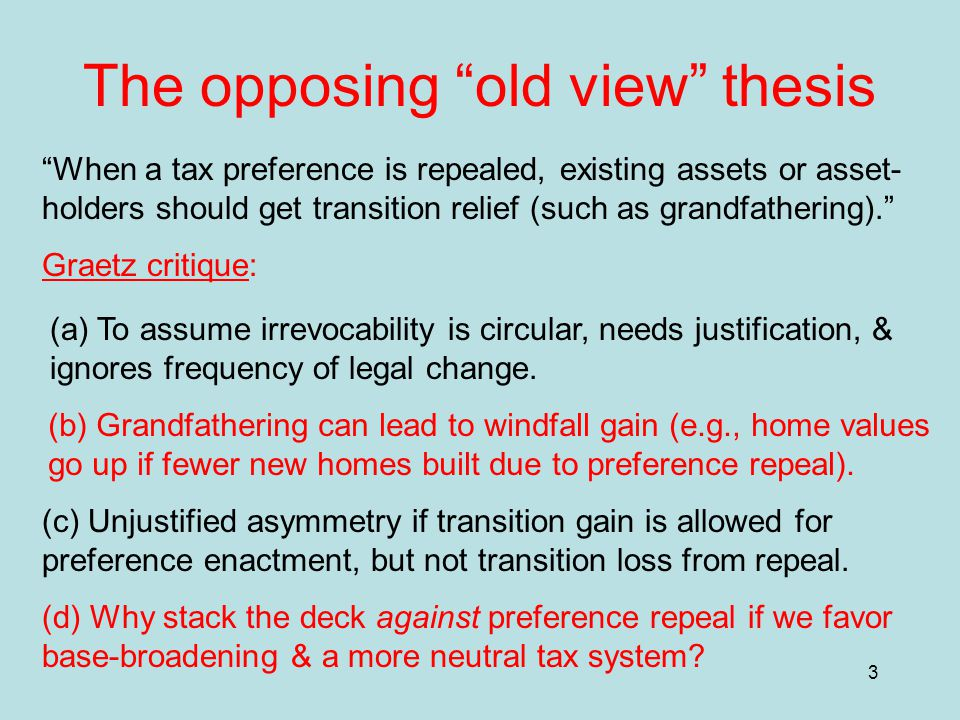 3 The opposing old view thesis When a tax preference is repealed, existing assets or asset- holders should get transition relief (such as grandfathering). Graetz critique: (a) To assume irrevocability is circular, needs justification, & ignores frequency of legal change.