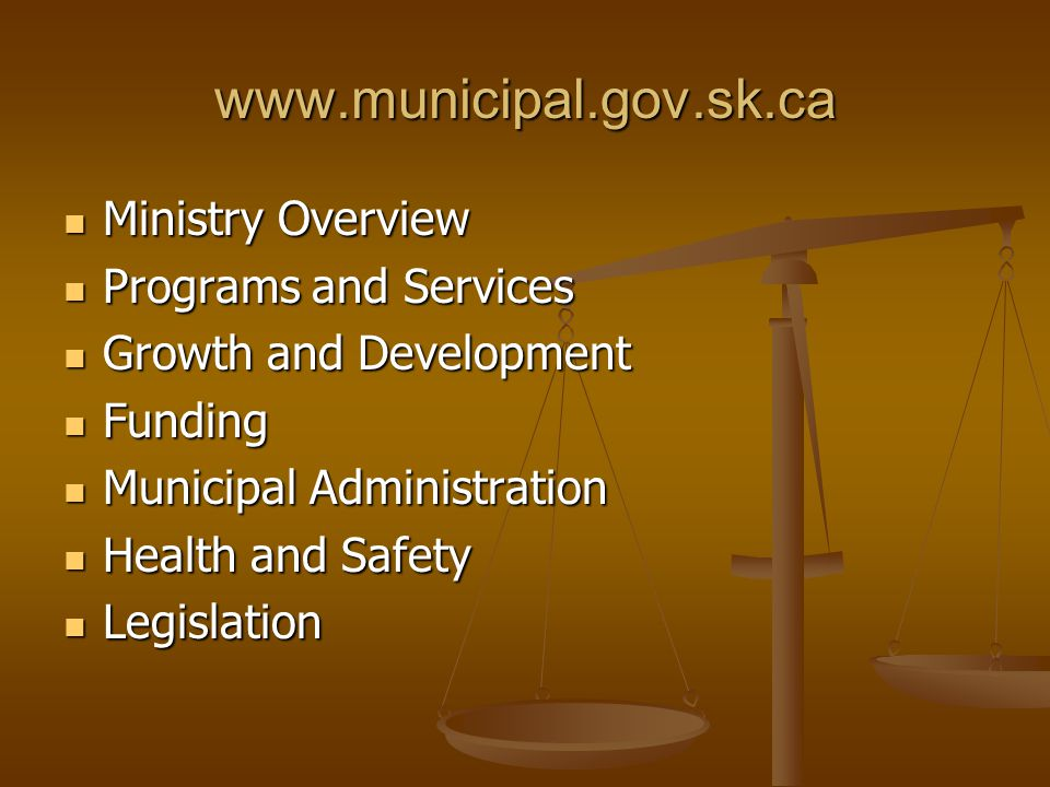 www.municipal.gov.sk.ca Ministry Overview Ministry Overview Programs and Services Programs and Services Growth and Development Growth and Development Funding Funding Municipal Administration Municipal Administration Health and Safety Health and Safety Legislation Legislation