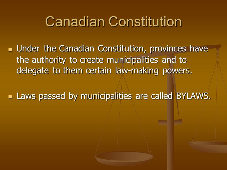 Canadian Constitution Under the Canadian Constitution, provinces have the authority to create municipalities and to delegate to them certain law-making powers.