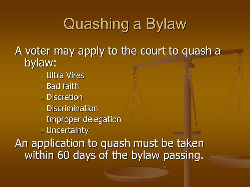 Quashing a Bylaw A voter may apply to the court to quash a bylaw: Ultra Vires Ultra Vires Bad faith Bad faith Discretion Discretion Discrimination Dis