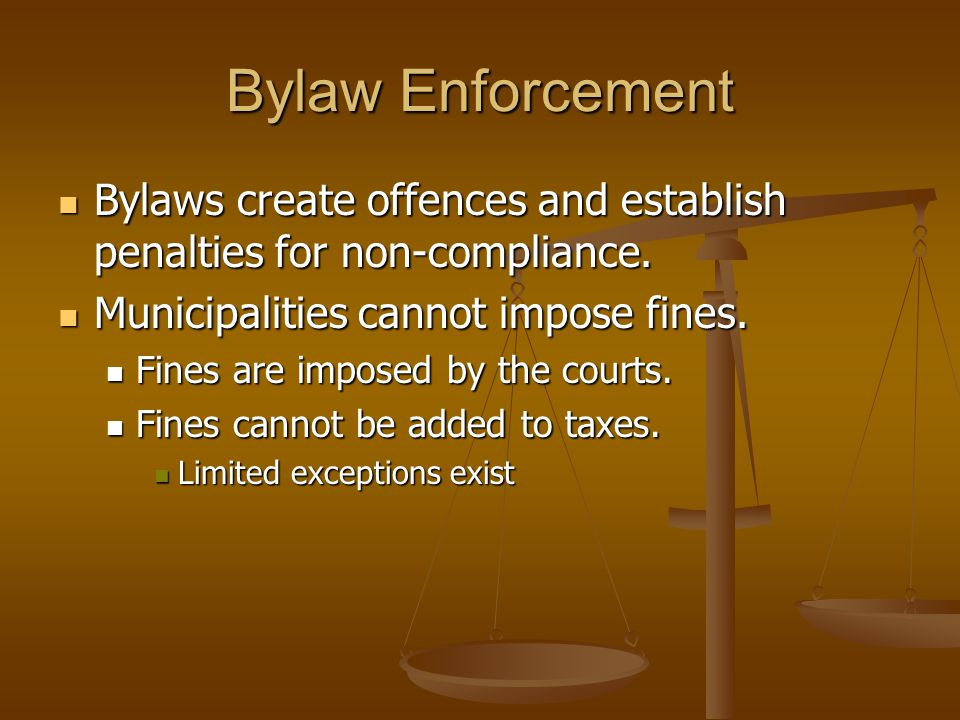 Bylaw Enforcement Bylaws create offences and establish penalties for non-compliance.