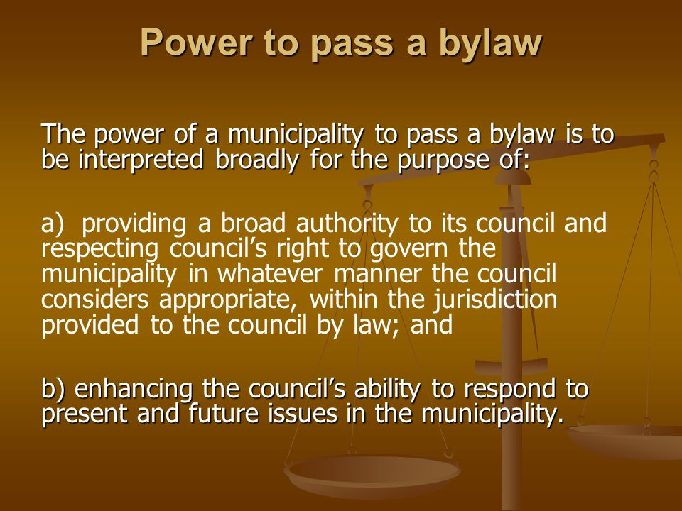 Power to pass a bylaw The power of a municipality to pass a bylaw is to be interpreted broadly for the purpose of: a) providing a broad authority to its council and respecting council's right to govern the municipality in whatever manner the council considers appropriate, within the jurisdiction provided to the council by law; and b) enhancing the council's ability to respond to present and future issues in the municipality.