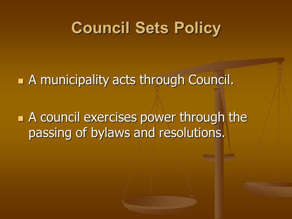 Council Sets Policy A municipality acts through Council.