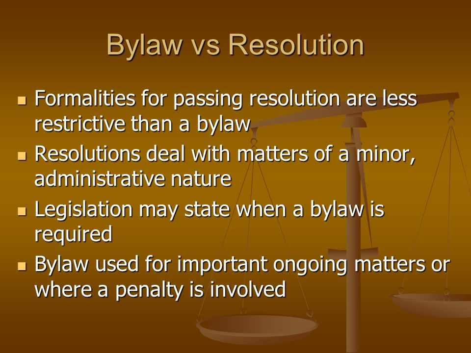 Bylaw vs Resolution Formalities for passing resolution are less restrictive than a bylaw Formalities for passing resolution are less restrictive than a bylaw Resolutions deal with matters of a minor, administrative nature Resolutions deal with matters of a minor, administrative nature Legislation may state when a bylaw is required Legislation may state when a bylaw is required Bylaw used for important ongoing matters or where a penalty is involved Bylaw used for important ongoing matters or where a penalty is involved