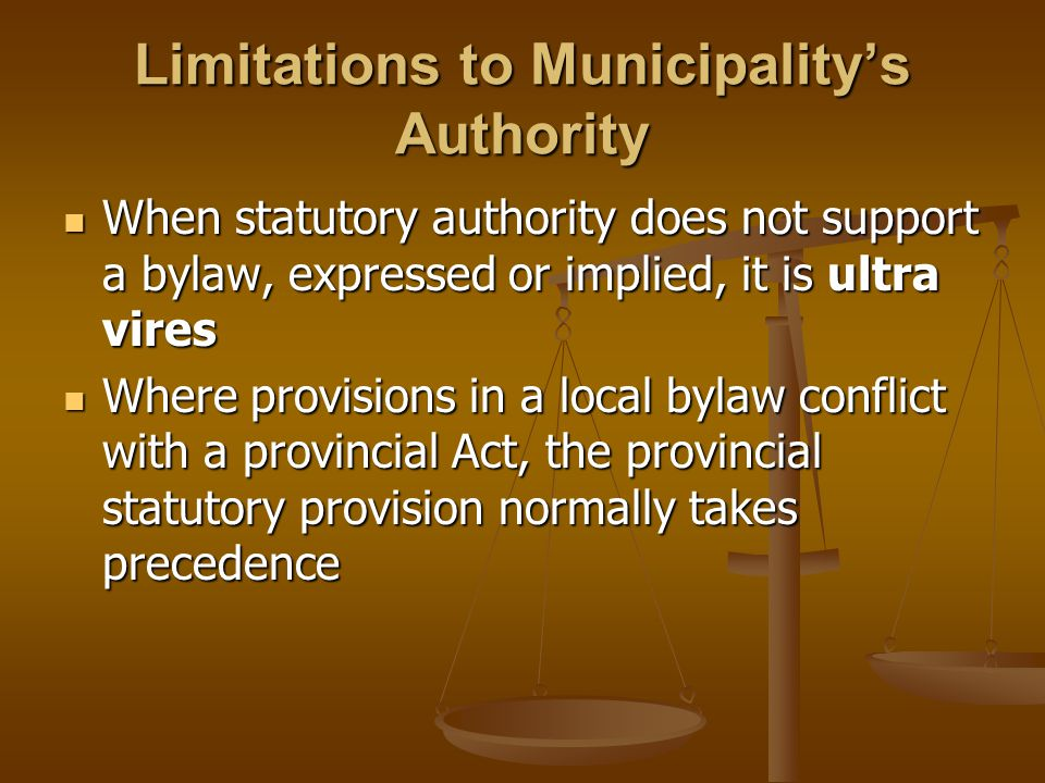 Limitations to Municipality's Authority When statutory authority does not support a bylaw, expressed or implied, it is ultra vires When statutory auth