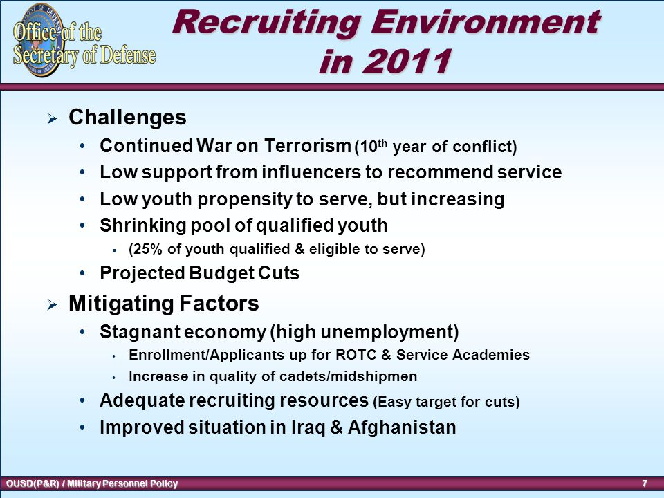 7 OUSD(P&R) / Military Personnel Policy 7 7 Recruiting Environment in 2011  Challenges Continued War on Terrorism (10 th year of conflict) Low support from influencers to recommend service Low youth propensity to serve, but increasing Shrinking pool of qualified youth  (25% of youth qualified & eligible to serve) Projected Budget Cuts  Mitigating Factors Stagnant economy (high unemployment) Enrollment/Applicants up for ROTC & Service Academies Increase in quality of cadets/midshipmen Adequate recruiting resources (Easy target for cuts) Improved situation in Iraq & Afghanistan
