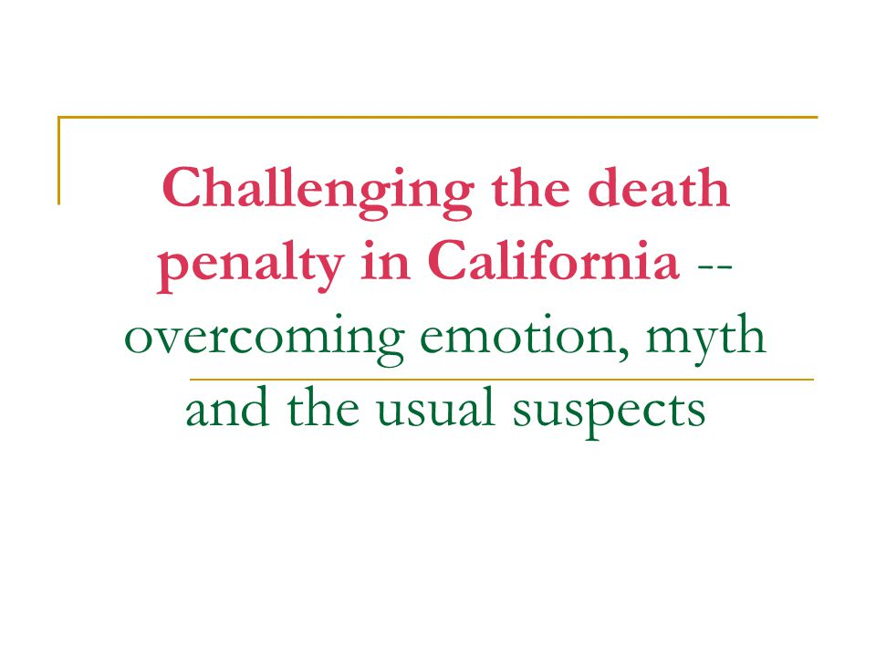 Challenging the death penalty in California -- overcoming emotion, myth and the usual suspects