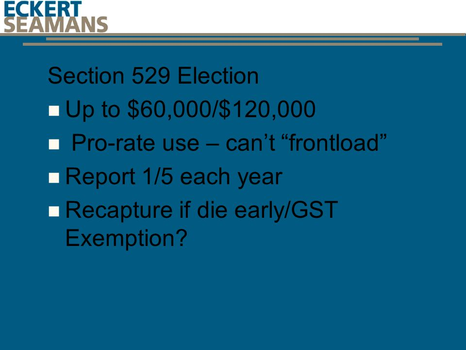 Section 529 Election Up to $60,000/$120,000 Pro-rate use – can't frontload Report 1/5 each year Recapture if die early/GST Exemption