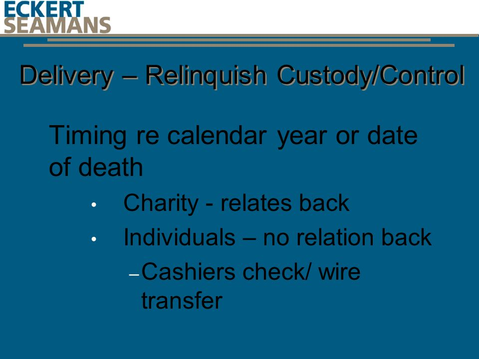 Delivery – Relinquish Custody/Control Timing re calendar year or date of death Charity - relates back Individuals – no relation back – Cashiers check/ wire transfer