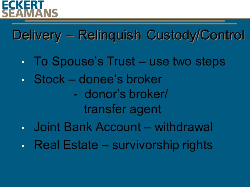 Delivery – Relinquish Custody/Control To Spouse's Trust – use two steps Stock – donee's broker - donor's broker/ transfer agent Joint Bank Account – withdrawal Real Estate – survivorship rights