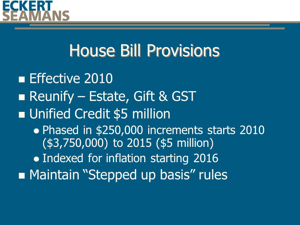 House Bill Provisions Effective 2010 Reunify – Estate, Gift & GST Unified Credit $5 million Phased in $250,000 increments starts 2010 ($3,750,000) to 2015 ($5 million) Indexed for inflation starting 2016 Maintain Stepped up basis rules