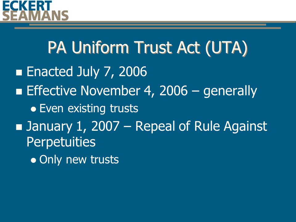 PA Uniform Trust Act (UTA) Enacted July 7, 2006 Effective November 4, 2006 – generally Even existing trusts January 1, 2007 – Repeal of Rule Against Perpetuities Only new trusts