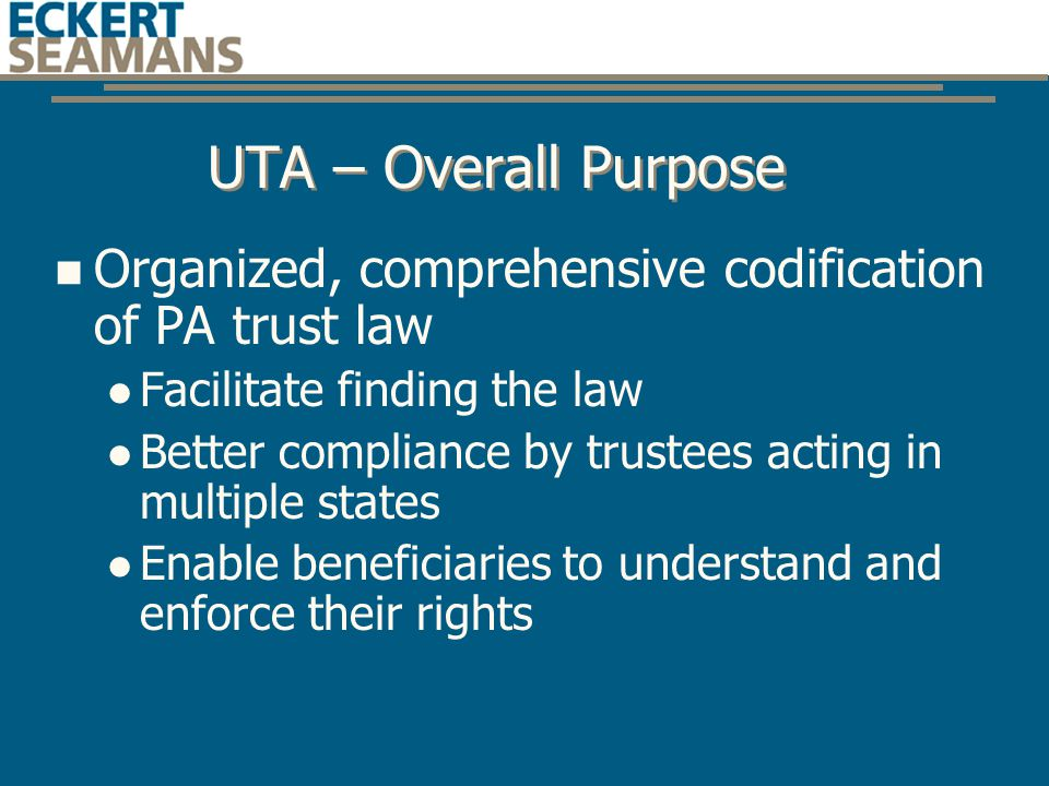 UTA – Overall Purpose Organized, comprehensive codification of PA trust law Facilitate finding the law Better compliance by trustees acting in multiple states Enable beneficiaries to understand and enforce their rights