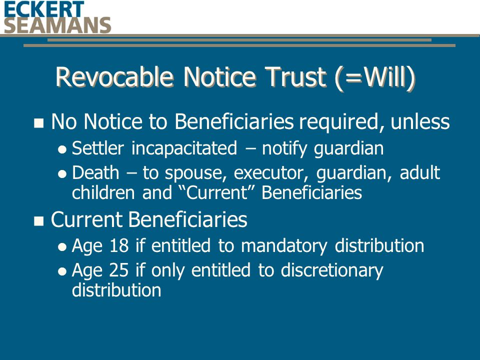 Revocable Notice Trust (=Will) No Notice to Beneficiaries required, unless Settler incapacitated – notify guardian Death – to spouse, executor, guardian, adult children and Current Beneficiaries Current Beneficiaries Age 18 if entitled to mandatory distribution Age 25 if only entitled to discretionary distribution
