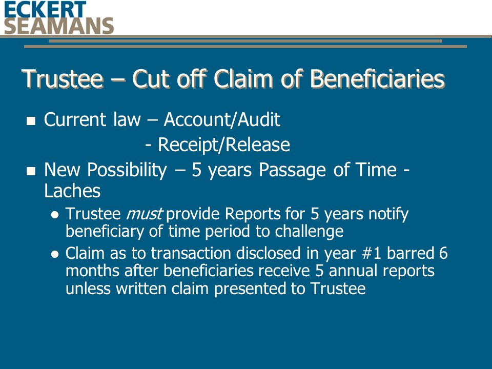 Trustee – Cut off Claim of Beneficiaries Current law – Account/Audit - Receipt/Release New Possibility – 5 years Passage of Time - Laches Trustee must provide Reports for 5 years notify beneficiary of time period to challenge Claim as to transaction disclosed in year #1 barred 6 months after beneficiaries receive 5 annual reports unless written claim presented to Trustee