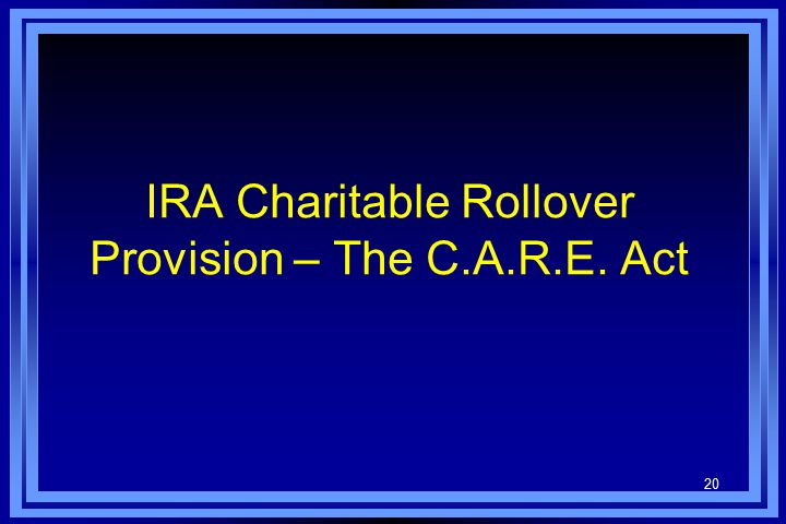 20 IRA Charitable Rollover Provision – The C.A.R.E. Act