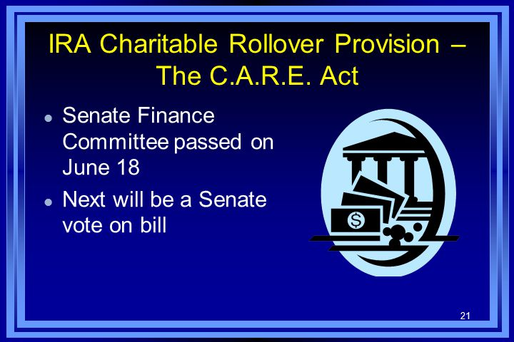 21 IRA Charitable Rollover Provision – The C.A.R.E. Act l Senate Finance Committee passed on June 18 l Next will be a Senate vote on bill