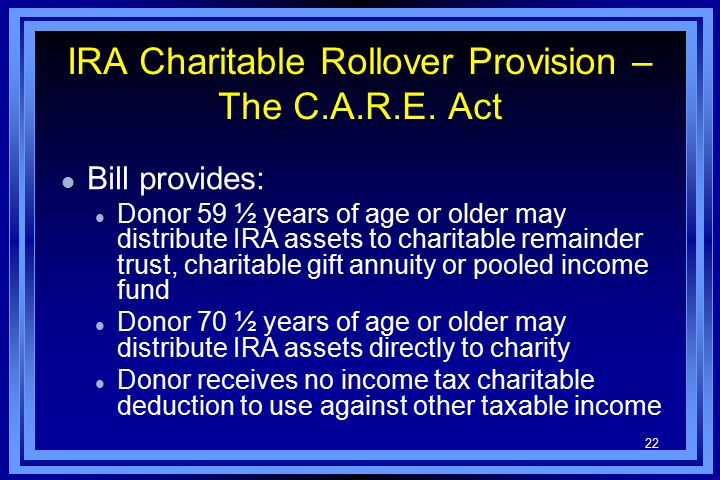 22 IRA Charitable Rollover Provision – The C.A.R.E. Act l Bill provides: l Donor 59 ½ years of age or older may distribute IRA assets to charitable re