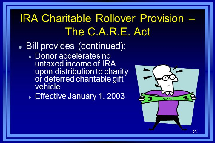 23 IRA Charitable Rollover Provision – The C.A.R.E. Act l Bill provides (continued): l Donor accelerates no untaxed income of IRA upon distribution to
