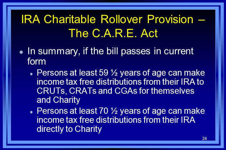 24 IRA Charitable Rollover Provision – The C.A.R.E. Act l In summary, if the bill passes in current form l Persons at least 59 ½ years of age can make