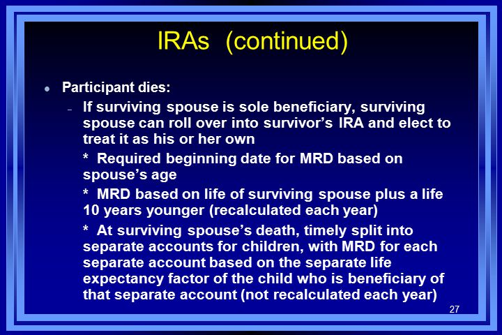 27 IRAs (continued) l Participant dies: – If surviving spouse is sole beneficiary, surviving spouse can roll over into survivor's IRA and elect to treat it as his or her own * Required beginning date for MRD based on spouse's age * MRD based on life of surviving spouse plus a life 10 years younger (recalculated each year) * At surviving spouse's death, timely split into separate accounts for children, with MRD for each separate account based on the separate life expectancy factor of the child who is beneficiary of that separate account (not recalculated each year)