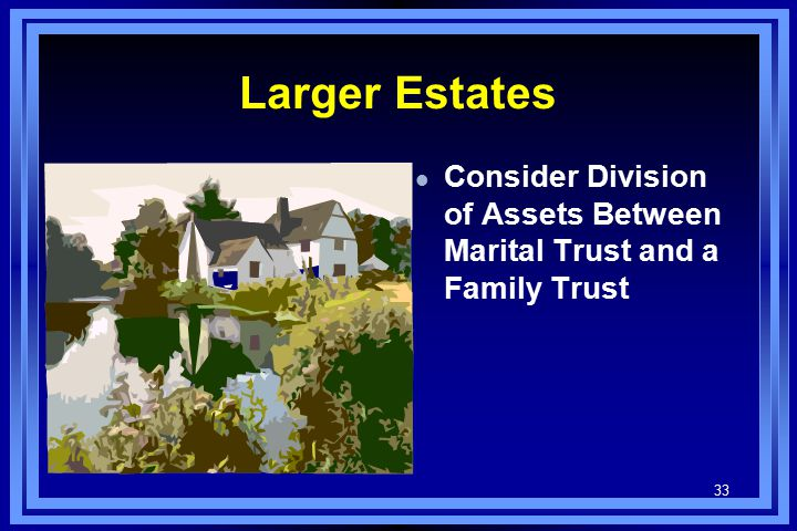 33 Larger Estates l Consider Division of Assets Between Marital Trust and a Family Trust