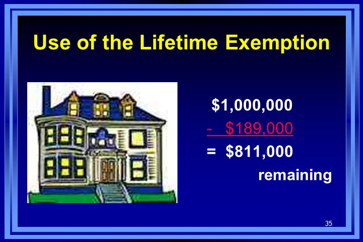 35 Use of the Lifetime Exemption $1,000,000 - $189,000 = $811,000 remaining
