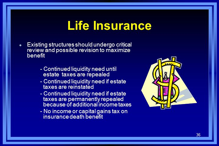36 Life Insurance l Existing structures should undergo critical review and possible revision to maximize benefit - Continued liquidity need until estate taxes are repealed - Continued liquidity need if estate taxes are reinstated - Continued liquidity need if estate taxes are permanently repealed because of additional income taxes - No income or capital gains tax on insurance death benefit