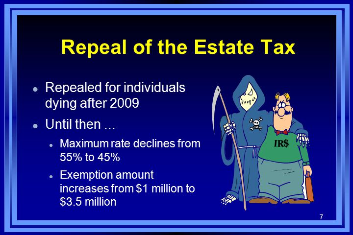7 Repeal of the Estate Tax l Repealed for individuals dying after 2009 l Until then...