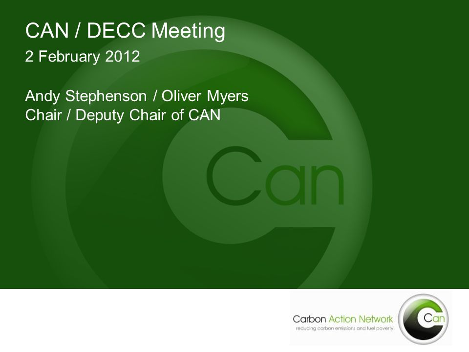 CAN / DECC Meeting 2 February 2012 Andy Stephenson / Oliver Myers Chair / Deputy Chair of CAN