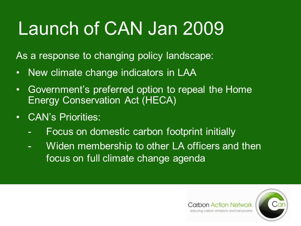 Launch of CAN Jan 2009 As a response to changing policy landscape: New climate change indicators in LAA Government's preferred option to repeal the Home Energy Conservation Act (HECA) CAN's Priorities: -Focus on domestic carbon footprint initially -Widen membership to other LA officers and then focus on full climate change agenda