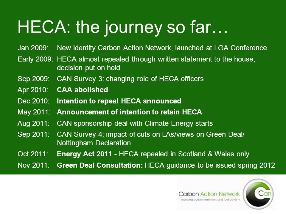 Jan 2009:New identity Carbon Action Network, launched at LGA Conference Early 2009:HECA almost repealed through written statement to the house, decision put on hold Sep 2009:CAN Survey 3: changing role of HECA officers Apr 2010:CAA abolished Dec 2010:Intention to repeal HECA announced May 2011:Announcement of intention to retain HECA Aug 2011:CAN sponsorship deal with Climate Energy starts Sep 2011:CAN Survey 4: impact of cuts on LAs/views on Green Deal/ Nottingham Declaration Oct 2011:Energy Act 2011 - HECA repealed in Scotland & Wales only Nov 2011:Green Deal Consultation: HECA guidance to be issued spring 2012