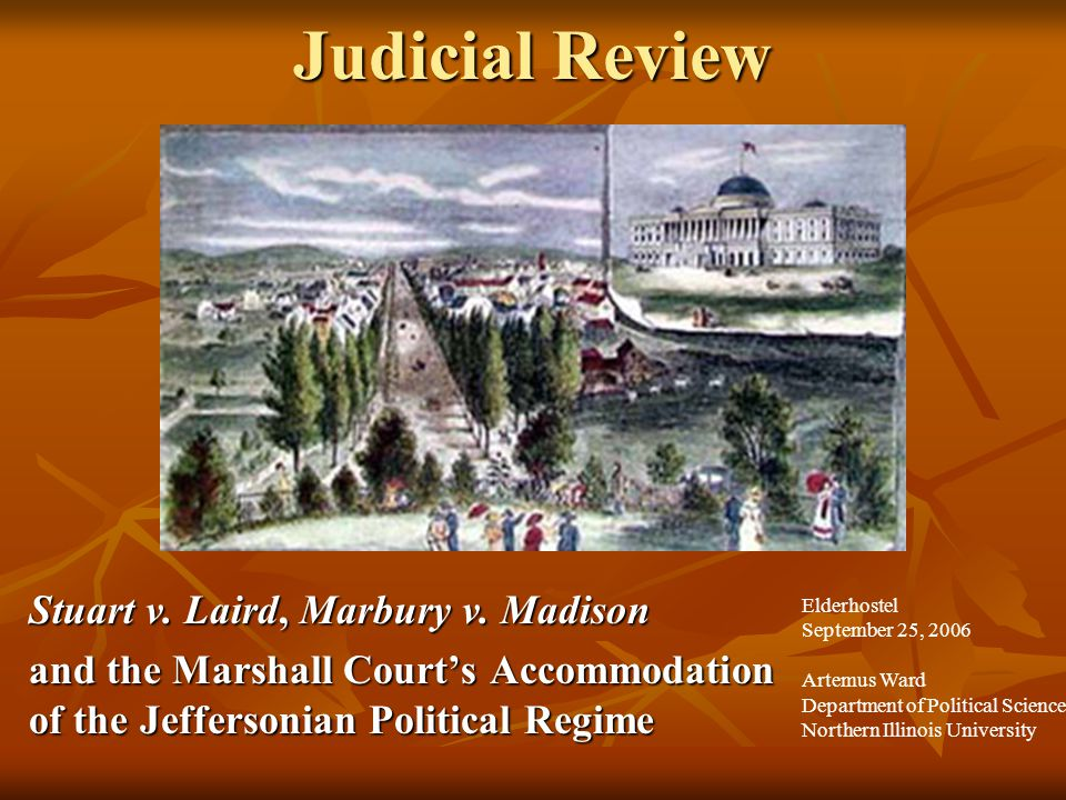 Judicial Review Stuart v. Laird, Marbury v. Madison and the Marshall Court's Accommodation of the Jeffersonian Political Regime Elderhostel September