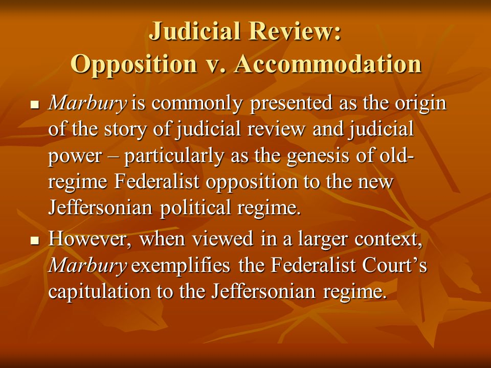 Judicial Review: Opposition v. Accommodation Marbury is commonly presented as the origin of the story of judicial review and judicial power – particul