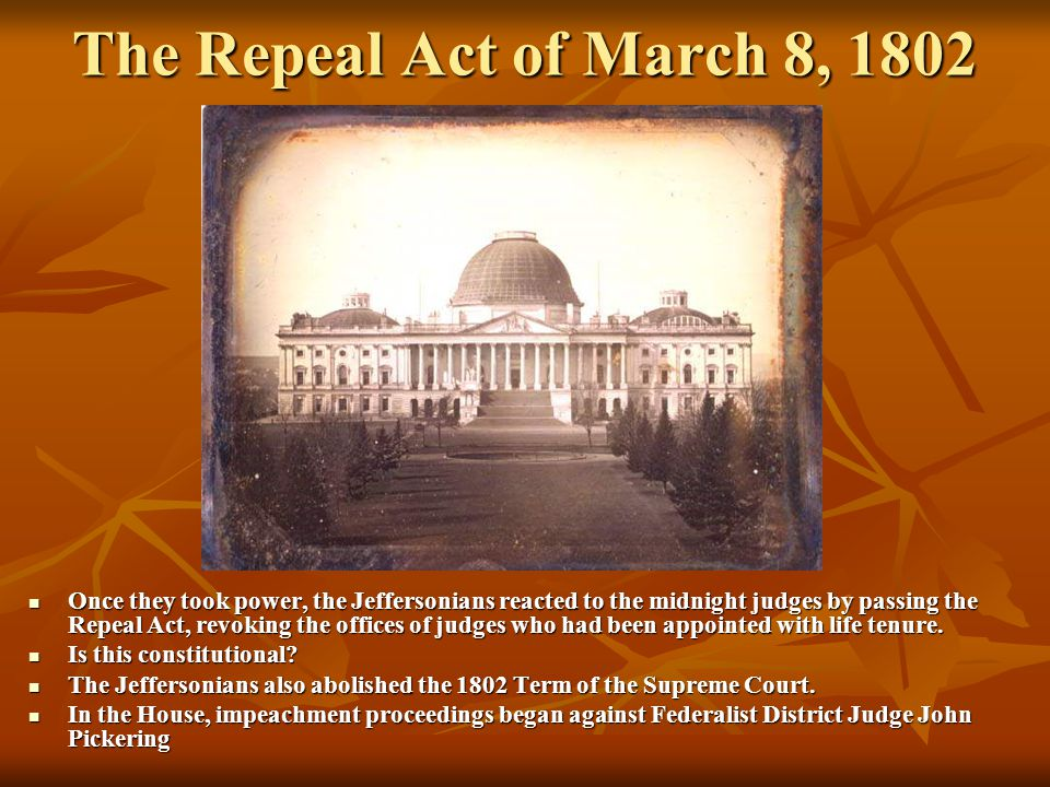 The Repeal Act of March 8, 1802 Once they took power, the Jeffersonians reacted to the midnight judges by passing the Repeal Act, revoking the offices