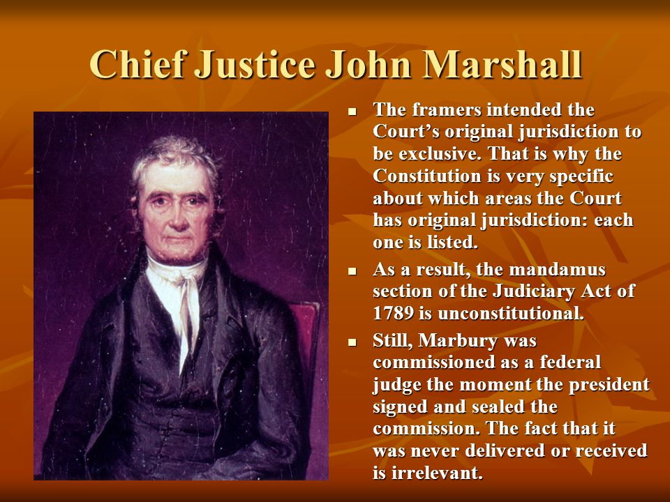 Chief Justice John Marshall The framers intended the Court's original jurisdiction to be exclusive. That is why the Constitution is very specific abou