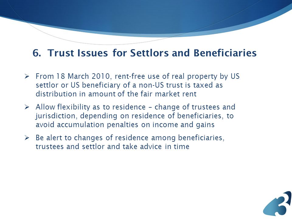  6. Trust Issues for Settlors and Beneficiaries  From 18 March 2010, rent-free use of real property by US settlor or US beneficiary of a non-US trus