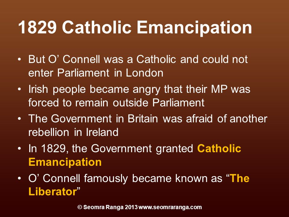 1829 Catholic Emancipation But O' Connell was a Catholic and could not enter Parliament in London Irish people became angry that their MP was forced to remain outside Parliament The Government in Britain was afraid of another rebellion in Ireland In 1829, the Government granted Catholic Emancipation O' Connell famously became known as The Liberator © Seomra Ranga 2013 www.seomraranga.com