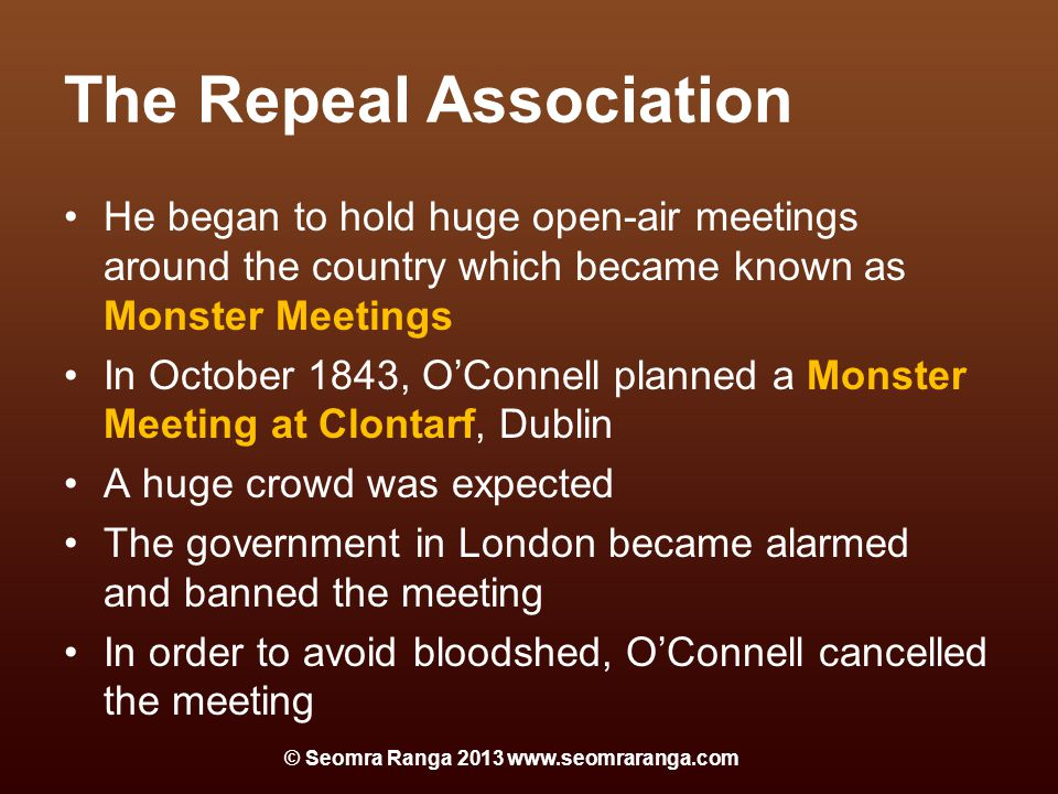 The Repeal Association He began to hold huge open-air meetings around the country which became known as Monster Meetings In October 1843, O'Connell planned a Monster Meeting at Clontarf, Dublin A huge crowd was expected The government in London became alarmed and banned the meeting In order to avoid bloodshed, O'Connell cancelled the meeting © Seomra Ranga 2013 www.seomraranga.com