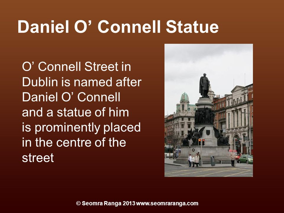 Daniel O' Connell Statue O' Connell Street in Dublin is named after Daniel O' Connell and a statue of him is prominently placed in the centre of the street © Seomra Ranga 2013 www.seomraranga.com