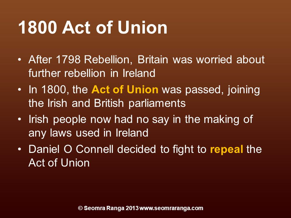 1800 Act of Union After 1798 Rebellion, Britain was worried about further rebellion in Ireland In 1800, the Act of Union was passed, joining the Irish and British parliaments Irish people now had no say in the making of any laws used in Ireland Daniel O Connell decided to fight to repeal the Act of Union © Seomra Ranga 2013 www.seomraranga.com