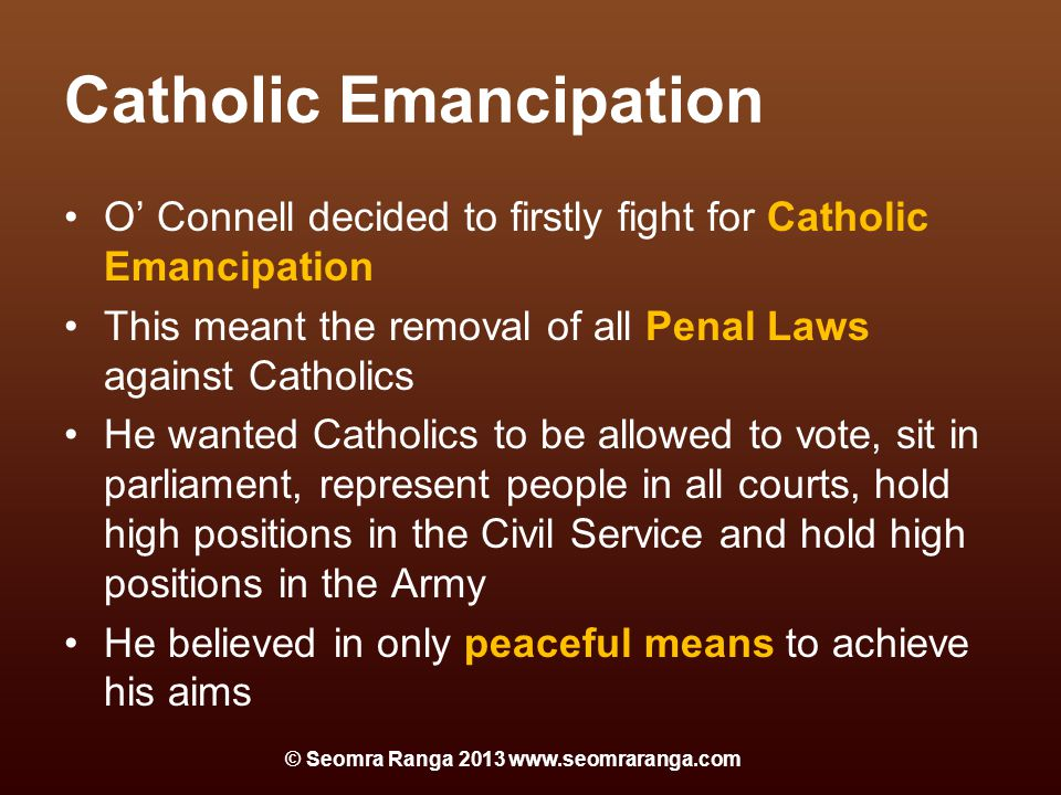 Catholic Emancipation O' Connell decided to firstly fight for Catholic Emancipation This meant the removal of all Penal Laws against Catholics He wanted Catholics to be allowed to vote, sit in parliament, represent people in all courts, hold high positions in the Civil Service and hold high positions in the Army He believed in only peaceful means to achieve his aims © Seomra Ranga 2013 www.seomraranga.com