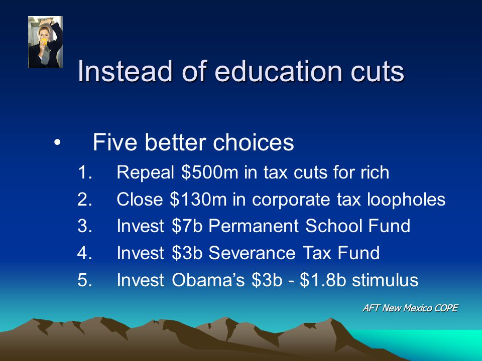 Instead of education cuts Five better choices 1.Repeal $500m in tax cuts for rich 2.Close $130m in corporate tax loopholes 3.Invest $7b Permanent School Fund 4.Invest $3b Severance Tax Fund 5.Invest Obama's $3b - $1.8b stimulus AFT New Mexico COPE