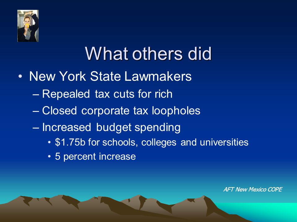 What others did New York State Lawmakers –Repealed tax cuts for rich –Closed corporate tax loopholes –Increased budget spending $1.75b for schools, colleges and universities 5 percent increase AFT New Mexico COPE