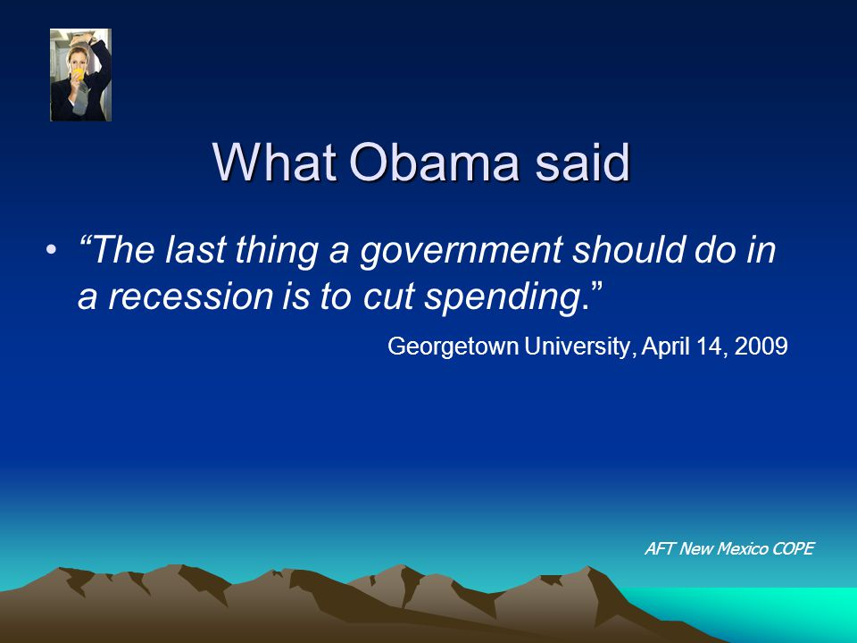 What Obama said The last thing a government should do in a recession is to cut spending. Georgetown University, April 14, 2009 AFT New Mexico COPE