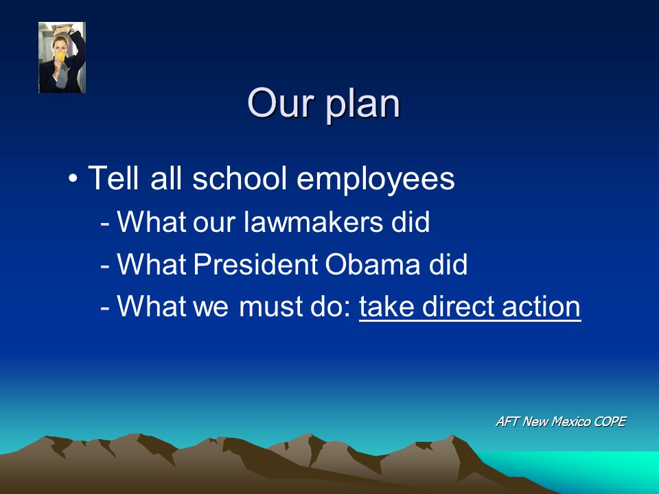 Our plan Tell all school employees -What our lawmakers did -What President Obama did -What we must do: take direct action AFT New Mexico COPE